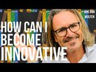How Can I Become Innovative: 5 Tips to Make You a Better Innovator